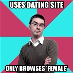 Privilege Denying Dude - uses dating site only browses 'female'