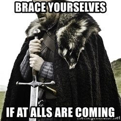 Ned Stark - brace yourselves if at alls are coming