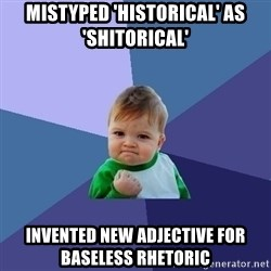 Success Kid - MISTYPED 'HISTORICAL' AS 'SHITORICAL' INVENTED NEW ADJECTIVE FOR BASELESS RHETORIC