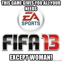 I heard fifa 13 is so real - This game gives you all Your needs EXCEPT WOMAN!