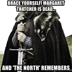 Ned Stark - Brace yourselF! marGaret thatcher is dead... And 'the north' remembers