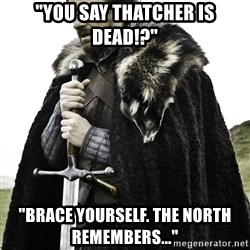 """Ned Stark - """"You say thatcher is dead!?"""" """"BRace yourself. The north remembers..."""""""
