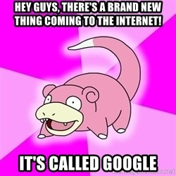 Slowpoke - Hey guys, there's a brand new thing coming to the internet! It's called Google