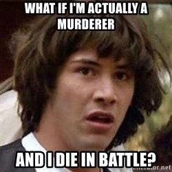 Conspiracy Keanu - What if i'm actually a murderer and i die in battle?
