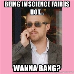 Hey Girl - Being in Science Fair is hot... wanna bang?