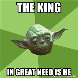 Advice Yoda Gives - The king in great need is he
