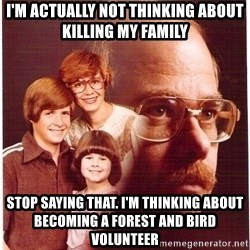 Vengeance Dad - i'm actually not thinking about killing my family stop saying that. i'm thinking about becoming a forest and bird volunteer