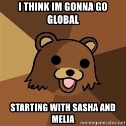 Pedobear - i think im gonna go global  starting with Sasha and Melia