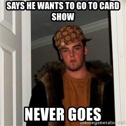 Scumbag Steve - says he wants to go to card show never goes