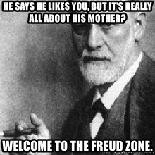 Sigmund Freud - He says he likes you, but it's really all about his mother? Welcome to the freud zone.