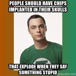 sheldon cooper  - people should have chips implanted in their skulls  that explode when they say something stupid