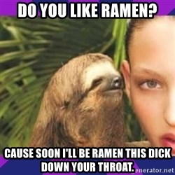 Perverted Whispering Sloth  - Do you like Ramen? Cause soon I'll be ramen this dick down your throat.