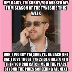 Hey Girl - Hey Daisy, I'm sorry you missed my film season at the Tyneside this week don't worry, i'm sure i'll be back one day, i love those tyneside girls. until then you can catch me in the place beyond the pines screening all next