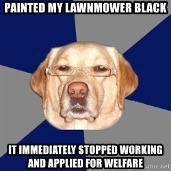 Racist Dog - Painted my lawnmower black it immediately stopped working and applied for welfare