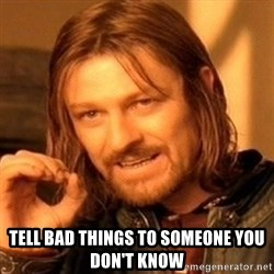 One Does Not Simply -  tell bad things to someone you don't know