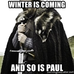 Ned Stark - Winter is coming and so is paul