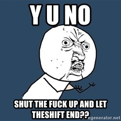 Y U No - Y U NO shut the fuck up and let theshift end??