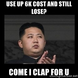 Kim Jong-hungry - use up 6k cost and still lose? come i clap for u