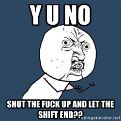 Y U No - y u no shut the fuck up and let the shift end??