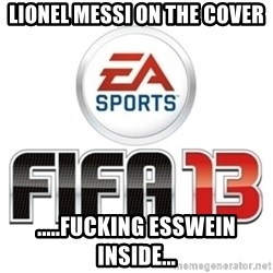 I heard fifa 13 is so real - Lionel messi on the cover .....fucking esswein inside...