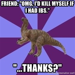 "IBS Iguanadon - Friend: ""Omg, i'd kill myself if i had ibs."" ""...thanks?"""