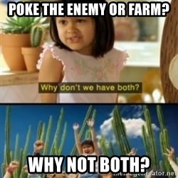 Why not both? - poke the enemy or farm? why not both?