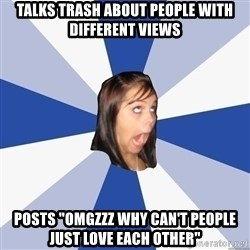 "Annoying Facebook Girl - talks trash about people with different views Posts ""omgzzz why can't people just love each other"""