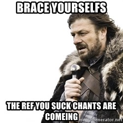 Winter is Coming - Brace yourselfs the ref you suck chants are comeing
