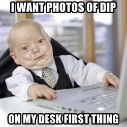 Working Babby - i want photos of dip on my desk first thing