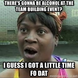 sweet brown surprised - There's gonna be alcohol at the team building event? I guess I got a little time fo dat