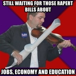 FiddlingRapert - still waiting for those rapert bills about Jobs, Economy and Education