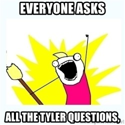 All the things - Everyone asks All the Tyler qUestions,