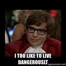 Dangerously Austin Powers -  I too like to live dangerouslt