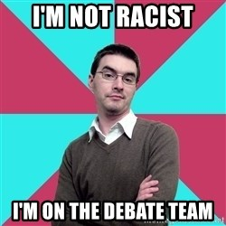 Privilege Denying Dude - I'M NOT RACIST I'M ON THE DEBATE TEAM