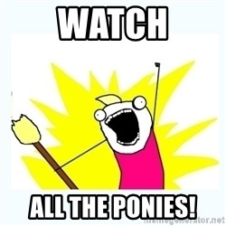 All the things - Watch all the ponies!
