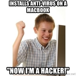 """First day on internet kid - installs anti-virus on a macbook """"Now i'm a hacker!"""""""
