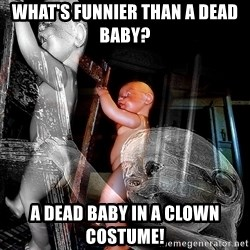dead babies - What's funnier than a dead baby?  A dead baby in a clown costume!