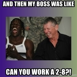 R Truth Vince McMahon - and then my boss was like can you work a 2-8?!
