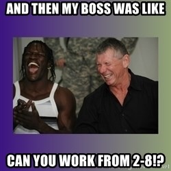R Truth Vince McMahon - AND THEN MY BOSS WAS LIKE CAN YOU WORK FROM 2-8!?