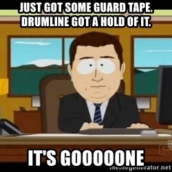 south park aand it's gone - Just got some Guard tape. Drumline got a hold of it. it's gooooone