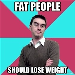 Privilege Denying Dude - Fat people should lose weight