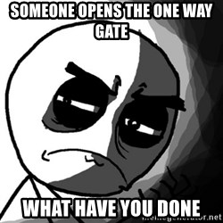 You, what have you done? (Draw) - Someone opens the one way gate what have you done