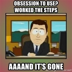 aaaand its gone - Obsession to use?             Worked the Steps aaaand it's gone