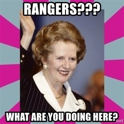 Margaret Thatcher - rangers??? what are you doing here?