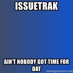 Ain't nobody got time for dat - IssueTrak AIN'T NOBODY GOT TIME FOR DAT