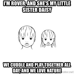 The Purest People in the World - I'm rover, and she's my little sister daisy We cuddle and play together all day, and we love nature