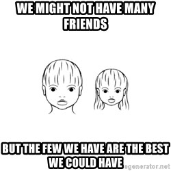 The Purest People in the World - we might not have many friends but the few we have are the best we could have
