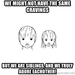 The Purest People in the World - we might not have the same cravings but we are siblings, and we truly adore eachother!