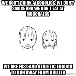 The Purest People in the World - we don't drink alcoholics, we don't smoke and we don't eat at mcdonalds we are fast and athletic enough to run away from bullies