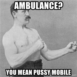 Overly Manly Man, man - ambulance? you mean pussy mobile